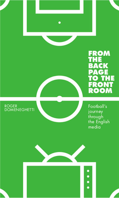 From the Back Page to the Front Room: Football's journey through the English media, Roger Domeneghetti