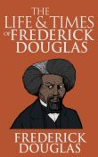 The life and times of Frederick Douglass : from 1817–1882, 1818–1895, Douglass, Frederick