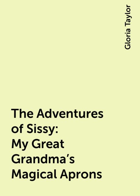 The Adventures of Sissy: My Great Grandma's Magical Aprons, Gloria Taylor