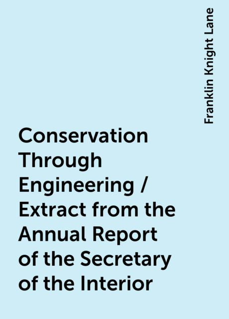 Conservation Through Engineering / Extract from the Annual Report of the Secretary of the Interior, Franklin Knight Lane