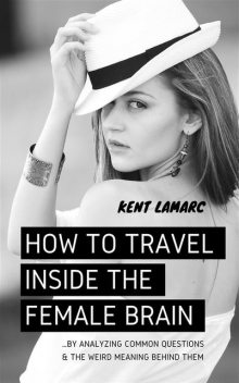 How to Travel Inside the Female Brain: …by Analyzing Common Questions and the Weird Meaning Behind Them, Kent Lamarc