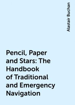 Pencil, Paper and Stars: The Handbook of Traditional and Emergency Navigation, Alastair Buchan