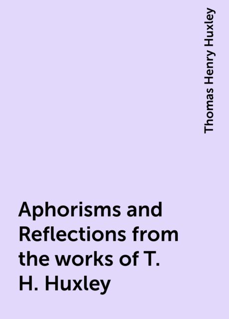 Aphorisms and Reflections from the works of T. H. Huxley, Thomas Henry Huxley