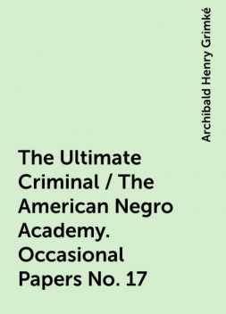 The Ultimate Criminal / The American Negro Academy. Occasional Papers No. 17, Archibald Henry Grimké