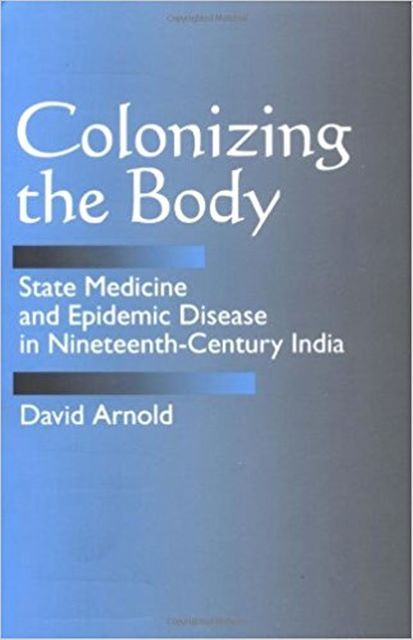 Colonizing the Body: State Medicine and Epidemic Disease in Nineteenth-Century India, David Arnold
