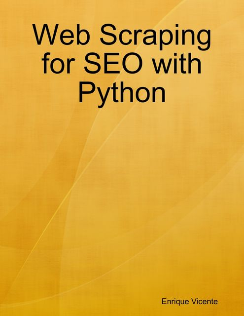 Web Scraping for SEO with Python, Enrique Vicente