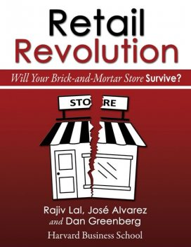 Retail Revolution: Will Your Brick-and-Mortar Store Survive?, Dan Greenberg, José Alvarez, Rajiv Lal