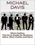 Work Clothes: The Go to Guide for Business Attire, Work Outfits and More, Michael Davis