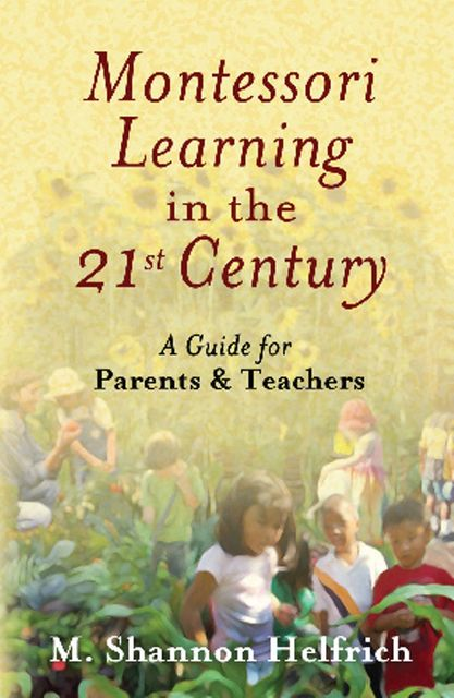 Montessori Learning in the 21st Century, M. Shannon Helfrich
