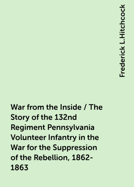 War from the Inside / The Story of the 132nd Regiment Pennsylvania Volunteer Infantry in the War for the Suppression of the Rebellion, 1862-1863, Frederick L.Hitchcock