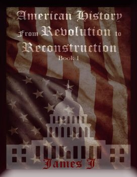American History from Revolution to Reconstruction, James J