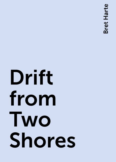 Drift from Two Shores, Bret Harte