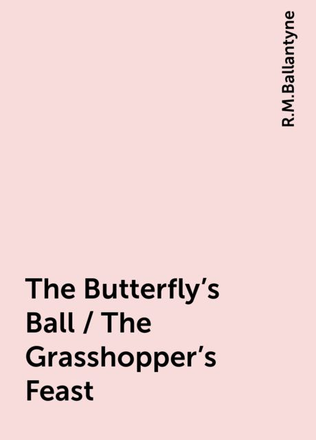 The Butterfly's Ball / The Grasshopper's Feast, R.M.Ballantyne