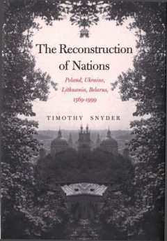 The Reconstruction of Nations: Poland, Ukraine, Lithuania, Belarus, 1569–1999, Timothy Snyder