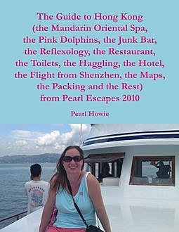 The Guide to Hong Kong (the Mandarin Oriental Spa, the Pink Dolphins, the Junk Bar, the Reflexology, the Restaurant, the Toilets, the Haggling, the Hotel, the Flight from Shenzhen, the Maps, the Packing and the Rest) from Pearl Escapes 2010, Pearl Howie