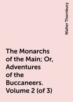 The Monarchs of the Main; Or, Adventures of the Buccaneers. Volume 2 (of 3), Walter Thornbury