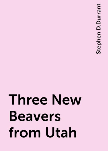 Three New Beavers from Utah, Stephen D.Durrant