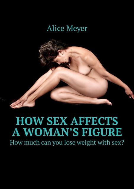 How sex affects a woman's figure. How much can you lose weight with sex, Alice Meyer