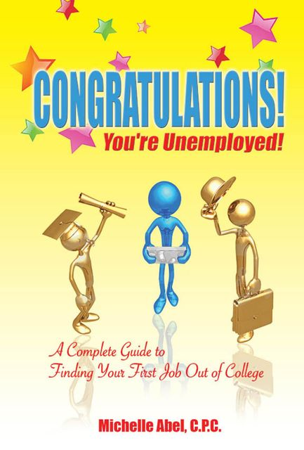 Congratulations! You're Unemployed!~A complete Guide to finding your first job out of college., Michelle Abel