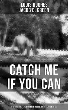 Catch Me if You Can – The Incredible Life Stories of Jacob D. Green & Louis Hughes, Jacob D.Green, Louis Hughes