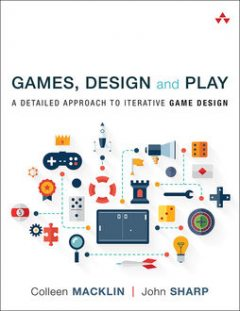 Games, Design and Play: A Detailed Approach to Iterative Game Design, Colleen Macklin