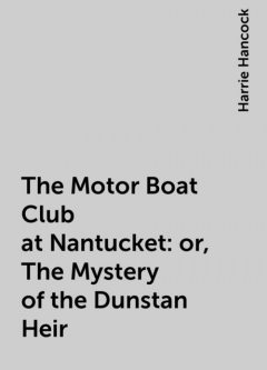 The Motor Boat Club at Nantucket: or, The Mystery of the Dunstan Heir, Harrie Hancock