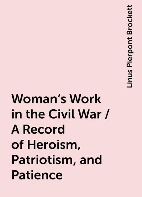 Woman's Work in the Civil War / A Record of Heroism, Patriotism, and Patience, Linus Pierpont Brockett