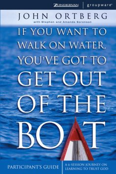 If You Want to Walk on Water, You've Got to Get Out of the Boat Participant's Guide, John Ortberg