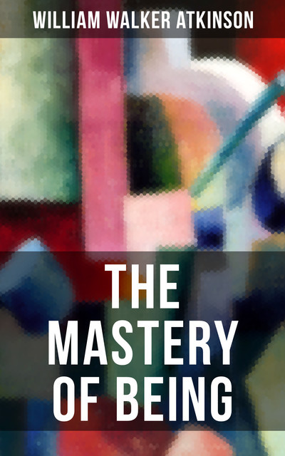 THE MASTERY OF BEING, William Walker Atkinson