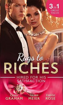 Rags To Riches: Hired For His Satisfaction, Lynne Graham, Emilie Rose, Susan Meier