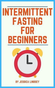 Intermittent Fasting for Beginners, Jessica Lindsey