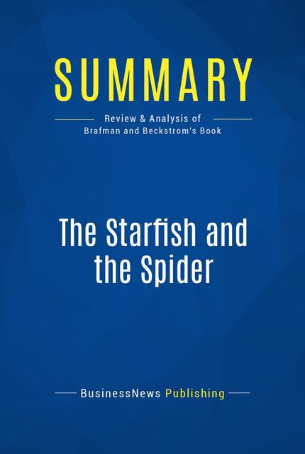 Summary : The Starfish and the Spider – Ori Brafman and Rod Beckstrom, BusinessNews Publishing