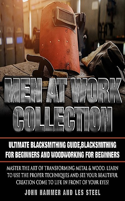 Men At Work Collection:Ultimate Blacksmithing Guide,Blacksmithing For Beginners and Woodworking For Beginners, John Hammer, Les Steel