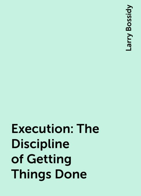 Execution : The Discipline of Getting Things Done, Larry Bossidy