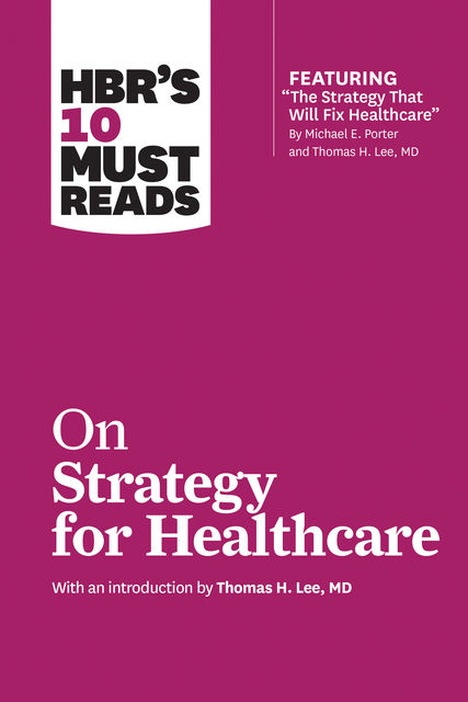 HBR's 10 Must Reads on Strategy for Healthcare (featuring articles by Michael E. Porter and Thomas H. Lee, MD), Renee Mauborgne, James Collins, Harvard Business Review, W. Chan Kim, Michael Porter
