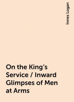 On the King's Service / Inward Glimpses of Men at Arms, Innes Logan