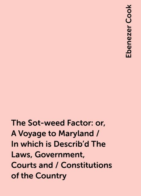 The Sot-weed Factor: or, A Voyage to Maryland / In which is Describ'd The Laws, Government, Courts and / Constitutions of the Country, Ebenezer Cook