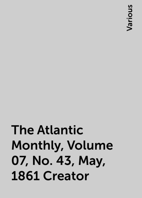 The Atlantic Monthly, Volume 07, No. 43, May, 1861 Creator, Various
