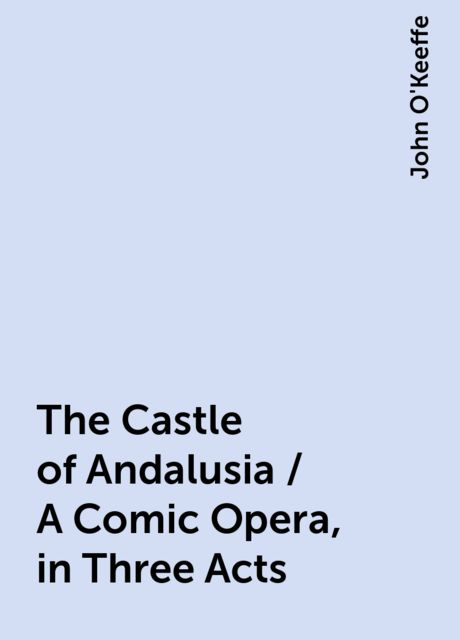 The Castle of Andalusia / A Comic Opera, in Three Acts, John O'Keeffe