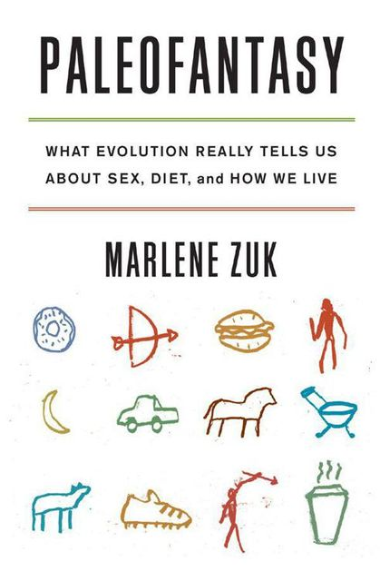 Paleofantasy: What Evolution Really Tells Us about Sex, Diet, and How We Live, Zuk Marlene