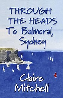 THROUGH THE HEADS To Balmoral, Sydney, Claire Mitchell
