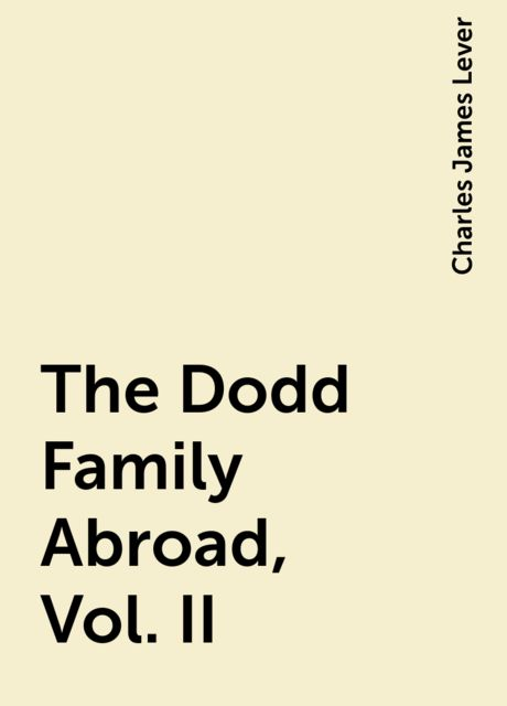 The Dodd Family Abroad, Vol. II, Charles James Lever