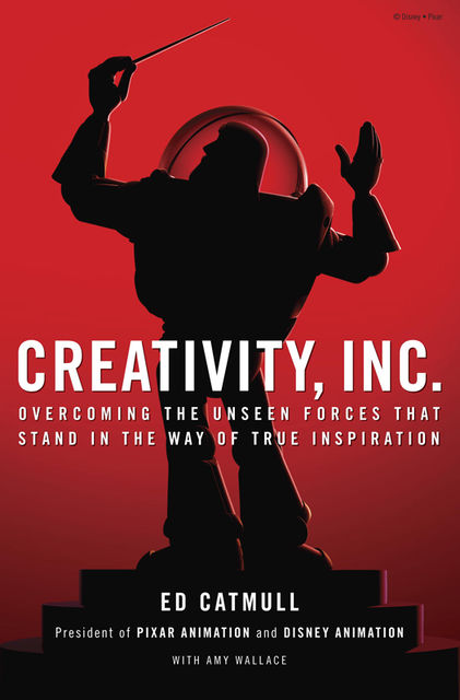 Creativity, Inc.: Overcoming the Unseen Forces That Stand in the Way of True Inspiration, Ed Catmull with Amy Wallace