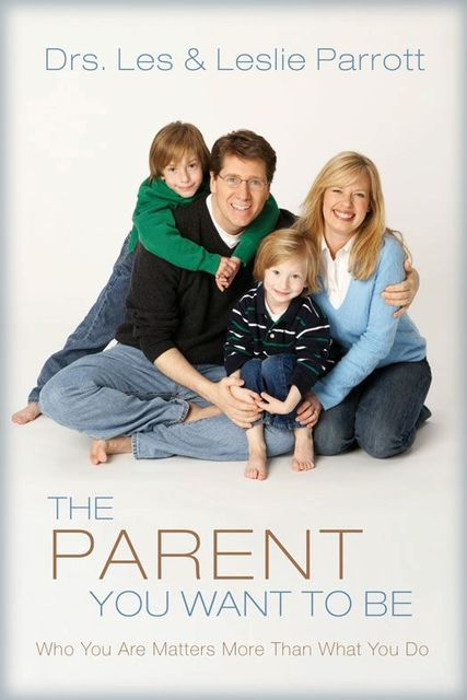 The Parent You Want to Be, Leslie Parrott, Les Parrott