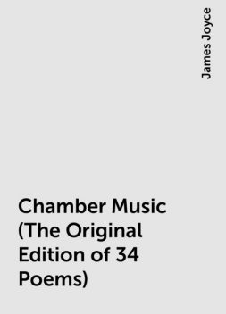 Chamber Music (The Original Edition of 34 Poems), James Joyce