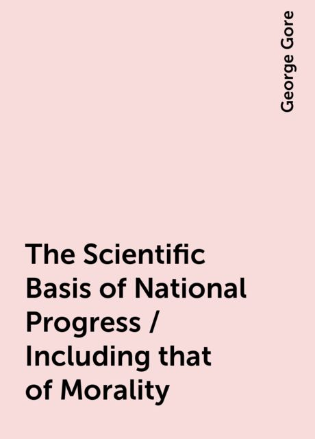 The Scientific Basis of National Progress / Including that of Morality, George Gore