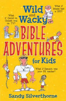 Wild and Wacky Bible Adventures for Kids, Sandy Silverthorne