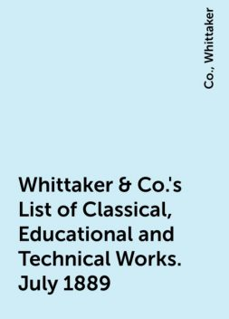Whittaker & Co.'s List of Classical, Educational and Technical Works. July 1889, Co., Whittaker