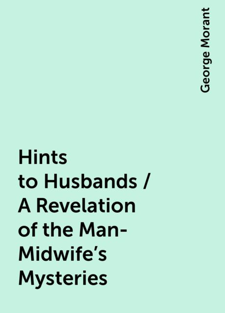 Hints to Husbands / A Revelation of the Man-Midwife's Mysteries, George Morant