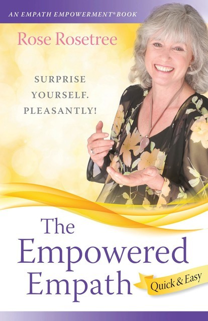 The Empowered Empath — Quick & Easy: Owning, Embracing, and Managing Your Special Gifts, Rose Rosetree
